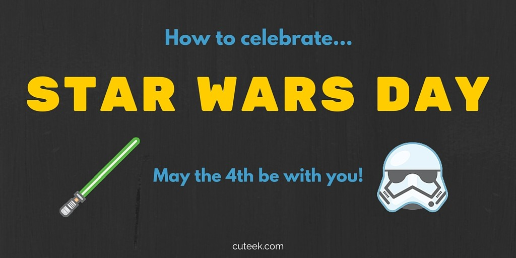 How to Celebrate Star Wars Day: May the 4th!