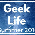 Geek Life Summer 2016 Edition