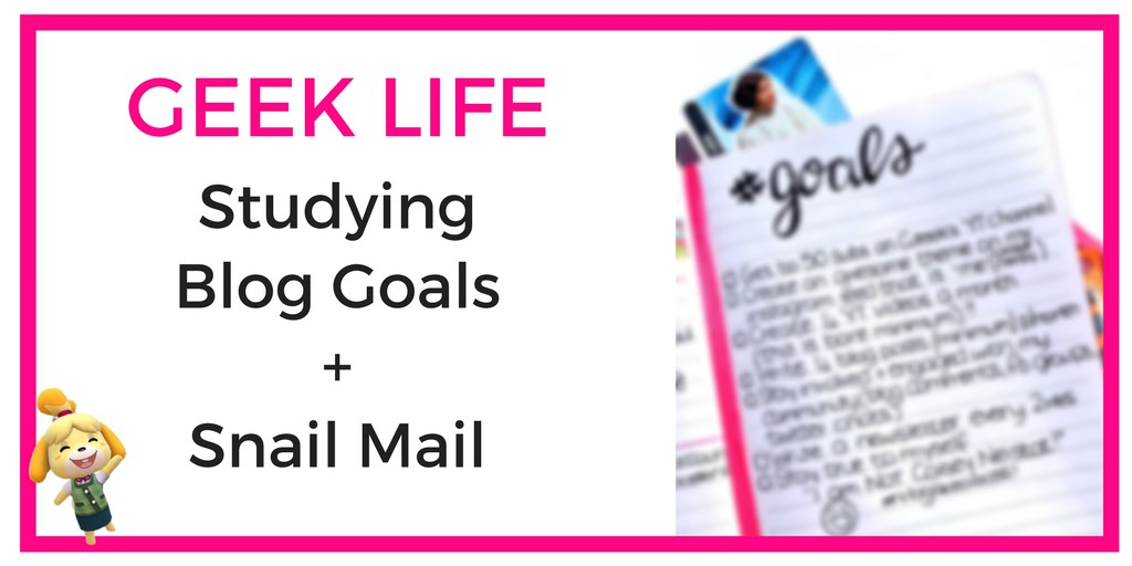 Geek Life February Studying, Blog Goals and Snail Mail